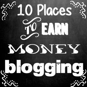 Earn Money Blogging - Moms Make Money - 10 Places to Earn Money while Blogging
