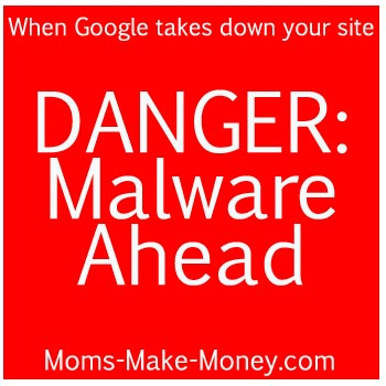 DANGER: Malware Ahead.  Read one bloggers experience of being taken down by Google for Malware.  What to so when this happens to you. From Moms Make Money.